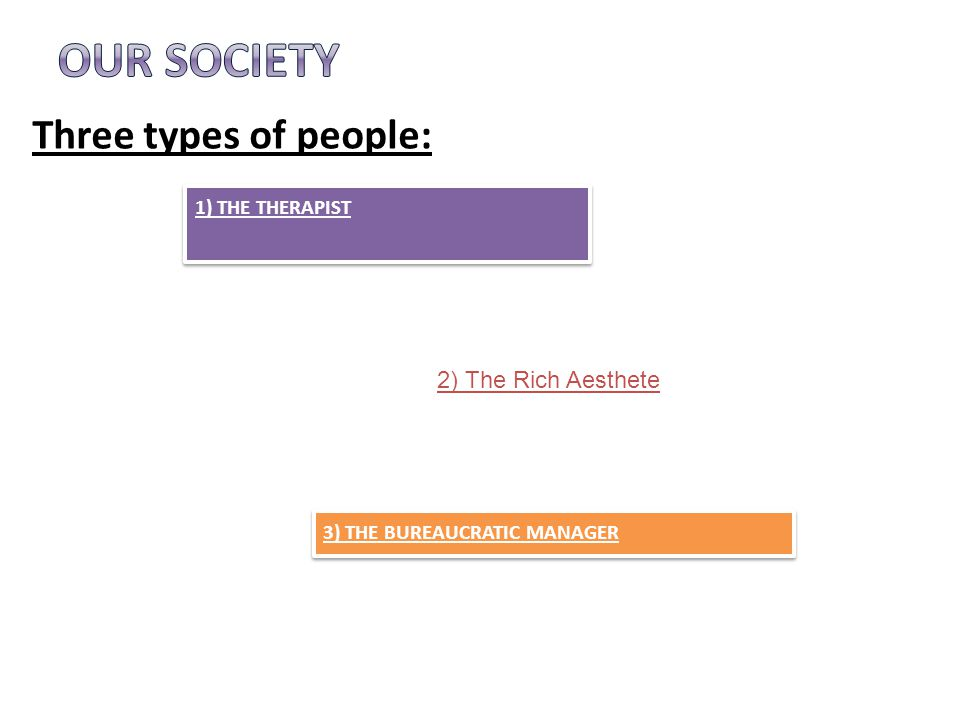 Three types of people: 3) THE BUREAUCRATIC MANAGER 1) THE THERAPIST 2) The Rich Aesthete