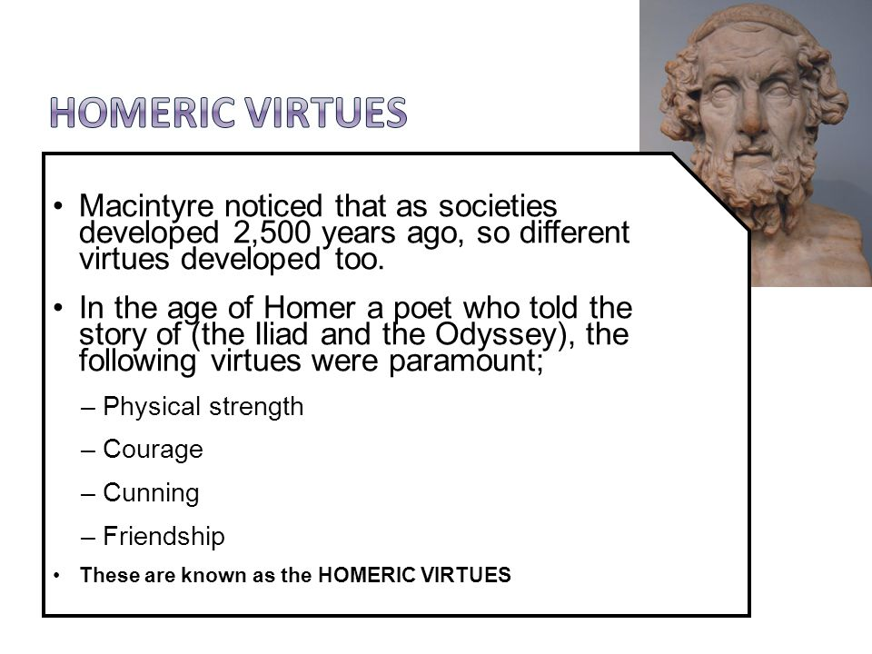 Macintyre noticed that as societies developed 2,500 years ago, so different virtues developed too. In the age of Homer a poet who told the story of (t