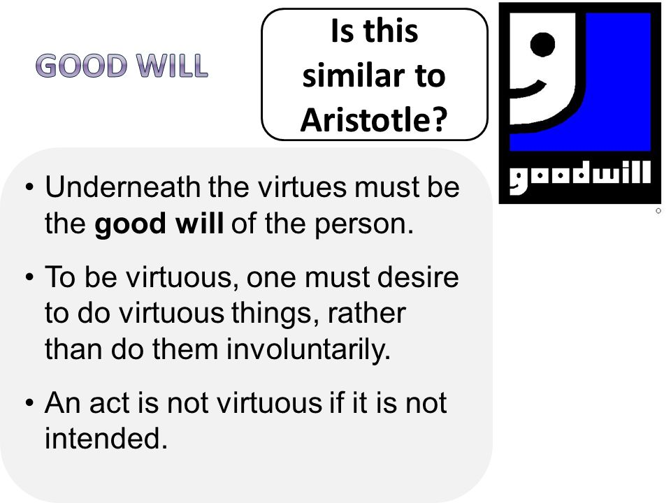 Underneath the virtues must be the good will of the person. To be virtuous, one must desire to do virtuous things, rather than do them involuntarily.