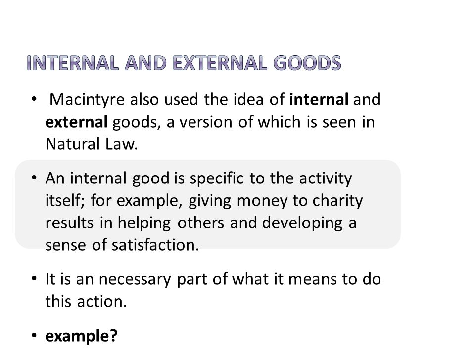 Macintyre also used the idea of internal and external goods, a version of which is seen in Natural Law. An internal good is specific to the activity i