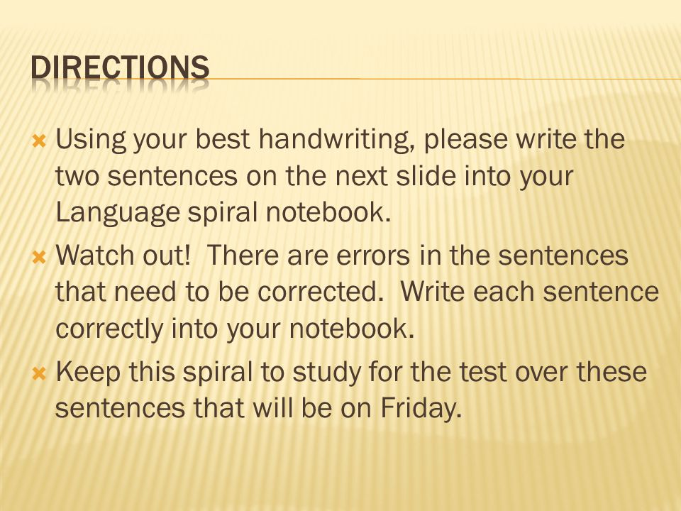  Using your best handwriting, please write the two sentences on the next slide into your Language spiral notebook.
