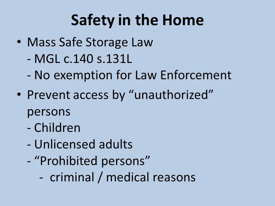 Safety in the Home Mass Safe Storage Law - MGL c.140 s.131L - No exemption for Law Enforcement Prevent access by unauthorized persons - Children - Unlicensed adults - Prohibited persons - criminal / medical reasons