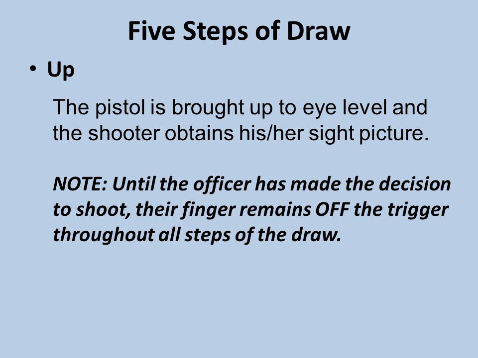 Five Steps of Draw Up The pistol is brought up to eye level and the shooter obtains his/her sight picture.