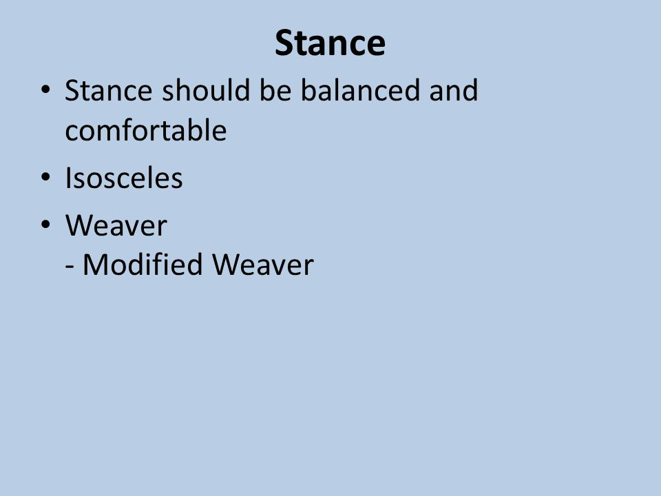 Stance Stance should be balanced and comfortable Isosceles Weaver - Modified Weaver