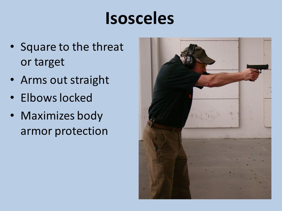 Isosceles Square to the threat or target Arms out straight Elbows locked Maximizes body armor protection