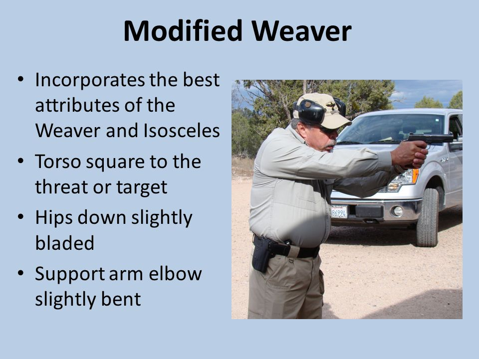 Modified Weaver Incorporates the best attributes of the Weaver and Isosceles Torso square to the threat or target Hips down slightly bladed Support arm elbow slightly bent