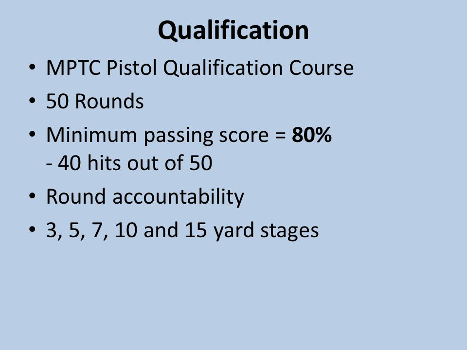 Qualification MPTC Pistol Qualification Course 50 Rounds Minimum passing score = 80% - 40 hits out of 50 Round accountability 3, 5, 7, 10 and 15 yard stages
