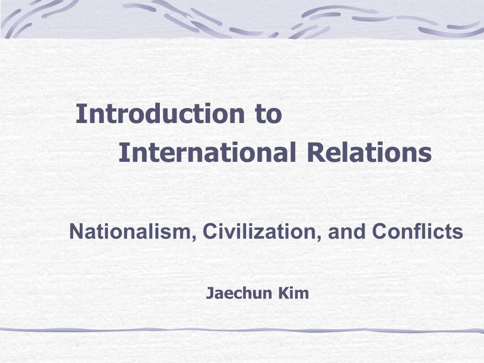 Introduction to International Relations Nationalism, Civilization, and Conflicts Jaechun Kim