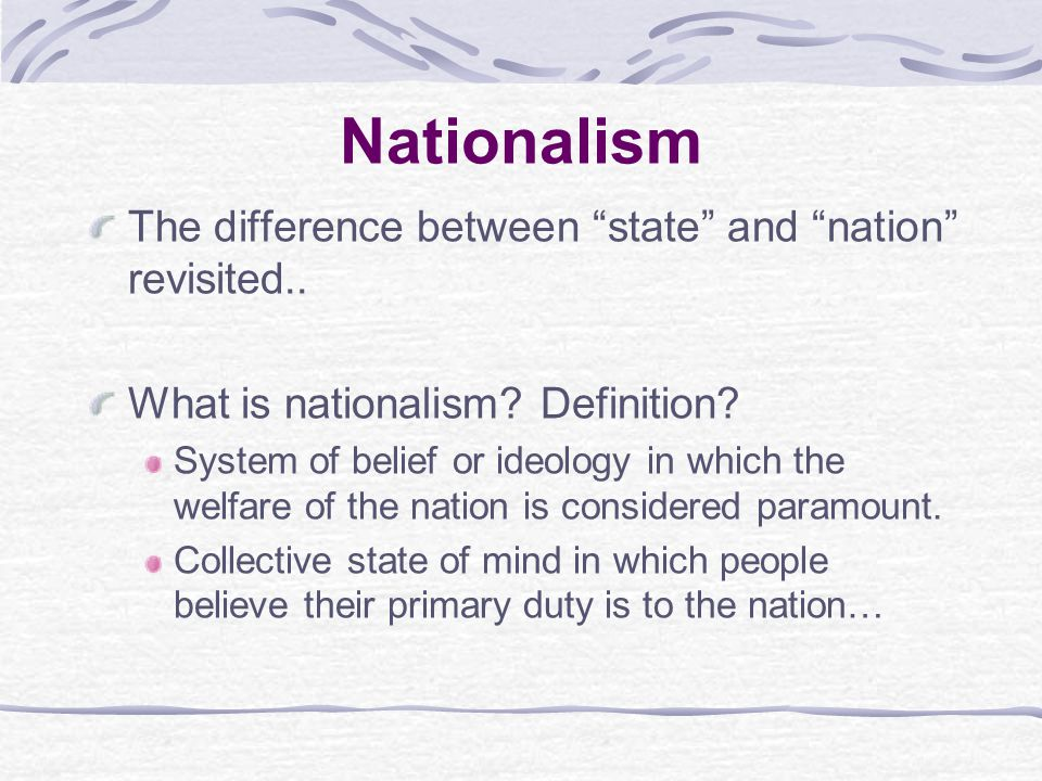 """Nationalism The difference between """"state"""" and """"nation"""" revisited.. What is nationalism? Definition? System of belief or ideology in which the welfare"""