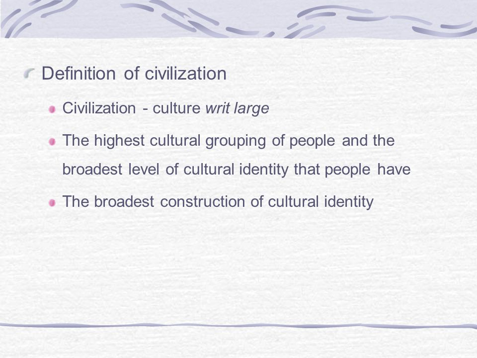 Definition of civilization Civilization - culture writ large The highest cultural grouping of people and the broadest level of cultural identity that