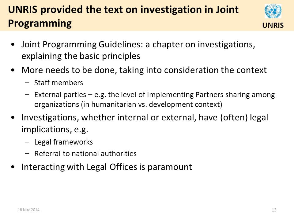 UNRIS UNRIS provided the text on investigation in Joint Programming Joint Programming Guidelines: a chapter on investigations, explaining the basic principles More needs to be done, taking into consideration the context –Staff members –External parties – e.g.