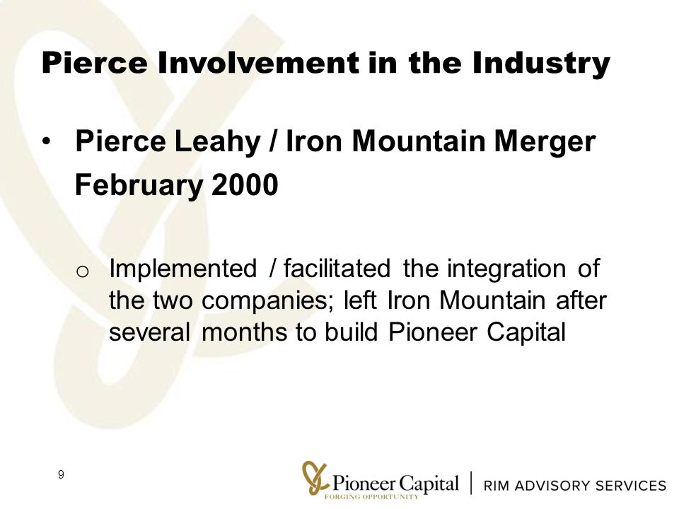 Pierce Involvement in the Industry Pierce Leahy / Iron Mountain Merger February 2000 o Implemented / facilitated the integration of the two companies; left Iron Mountain after several months to build Pioneer Capital 9