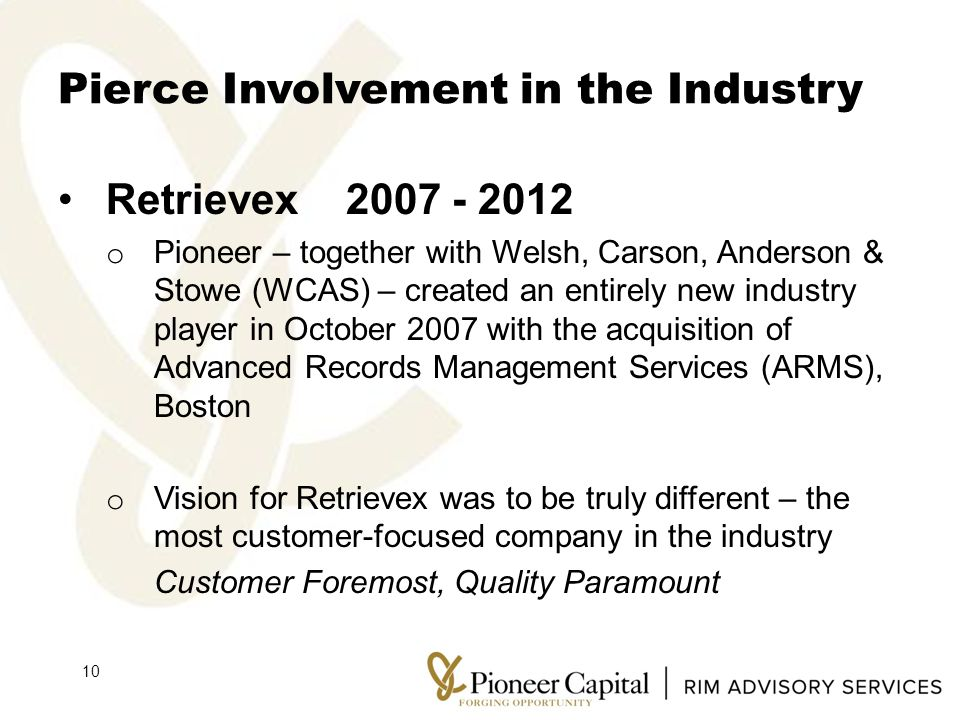 Pierce Involvement in the Industry Retrievex2007 - 2012 o Pioneer – together with Welsh, Carson, Anderson & Stowe (WCAS) – created an entirely new industry player in October 2007 with the acquisition of Advanced Records Management Services (ARMS), Boston o Vision for Retrievex was to be truly different – the most customer-focused company in the industry Customer Foremost, Quality Paramount 10
