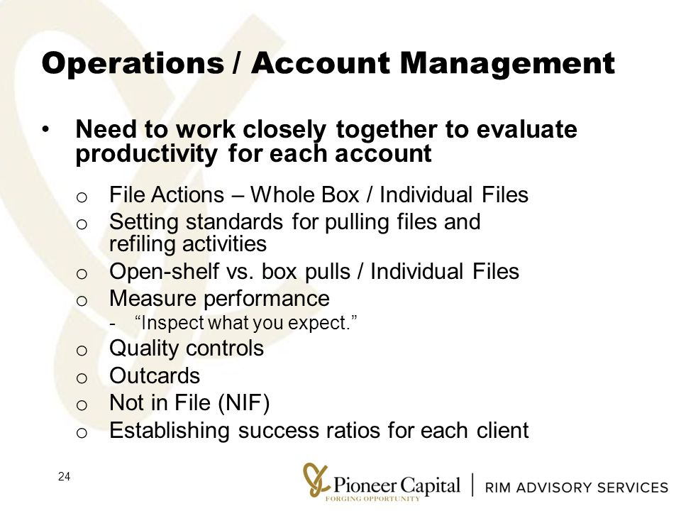 Operations / Account Management Need to work closely together to evaluate productivity for each account o File Actions – Whole Box / Individual Files o Setting standards for pulling files and refiling activities o Open-shelf vs.