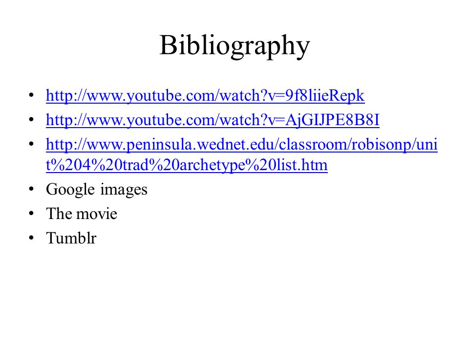 Bibliography http://www.youtube.com/watch v=9f8liieRepk http://www.youtube.com/watch v=AjGIJPE8B8I http://www.peninsula.wednet.edu/classroom/robisonp/uni t%204%20trad%20archetype%20list.htm http://www.peninsula.wednet.edu/classroom/robisonp/uni t%204%20trad%20archetype%20list.htm Google images The movie Tumblr
