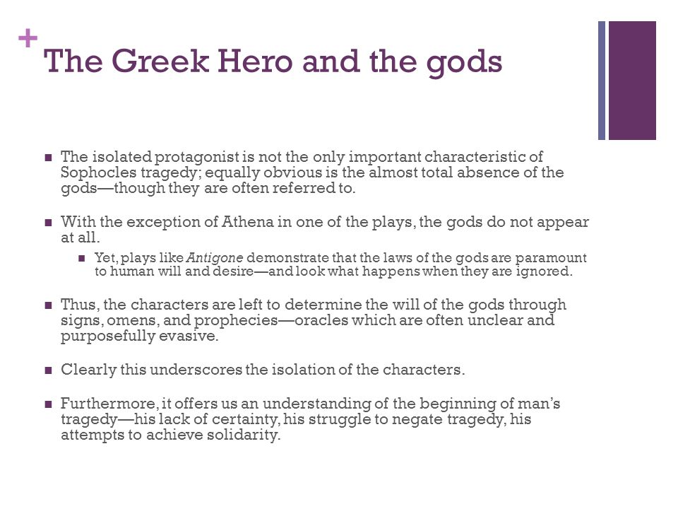 + The Greek Hero and the gods The isolated protagonist is not the only important characteristic of Sophocles tragedy; equally obvious is the almost total absence of the gods—though they are often referred to.