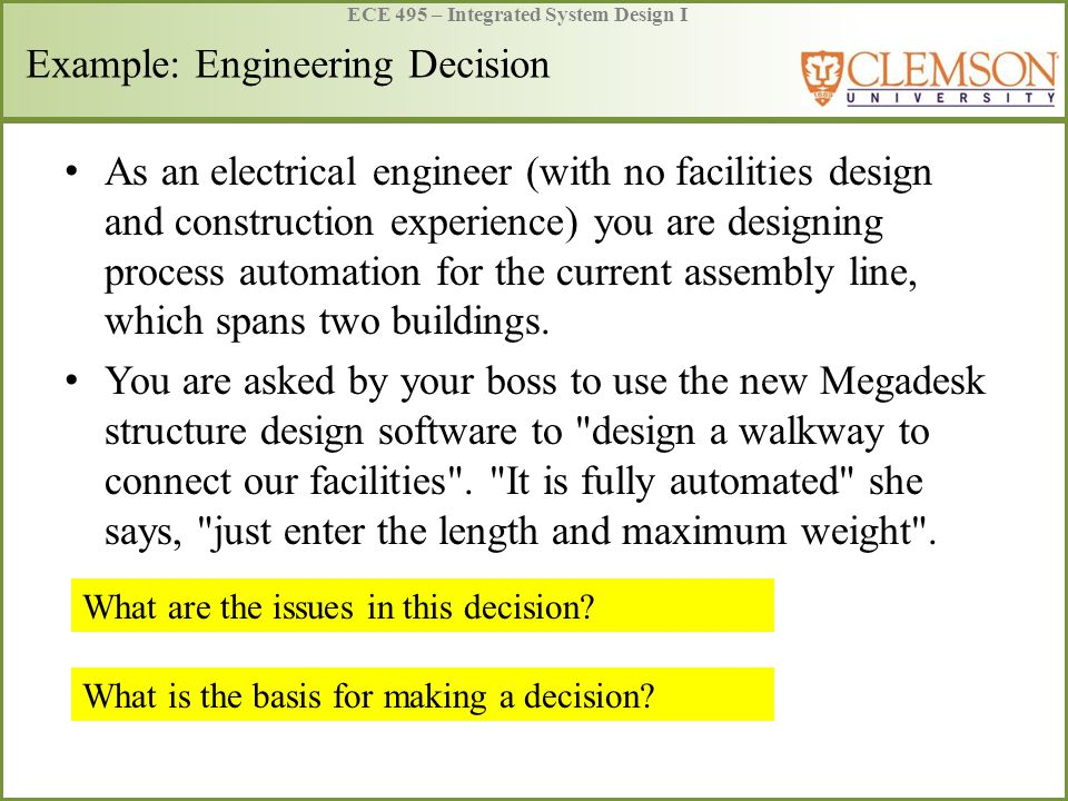ECE 495 – Integrated System Design I Example: Engineering Decision National Society of Professional Engineers (NSPE) has been supportive of the concept that a qualified individual engineer, regardless of his or her particular area of technical discipline, should be licensed as a professional engineer .