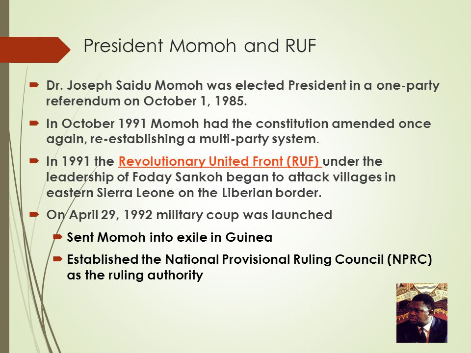 President Momoh and RUF  Dr. Joseph Saidu Momoh was elected President in a one-party referendum on October 1, 1985.  In October 1991 Momoh had the c