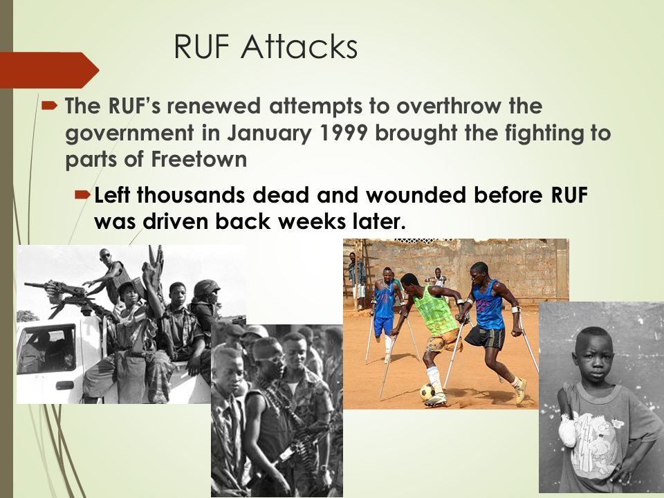 RUF Attacks  The RUF's renewed attempts to overthrow the government in January 1999 brought the fighting to parts of Freetown  Left thousands dead a