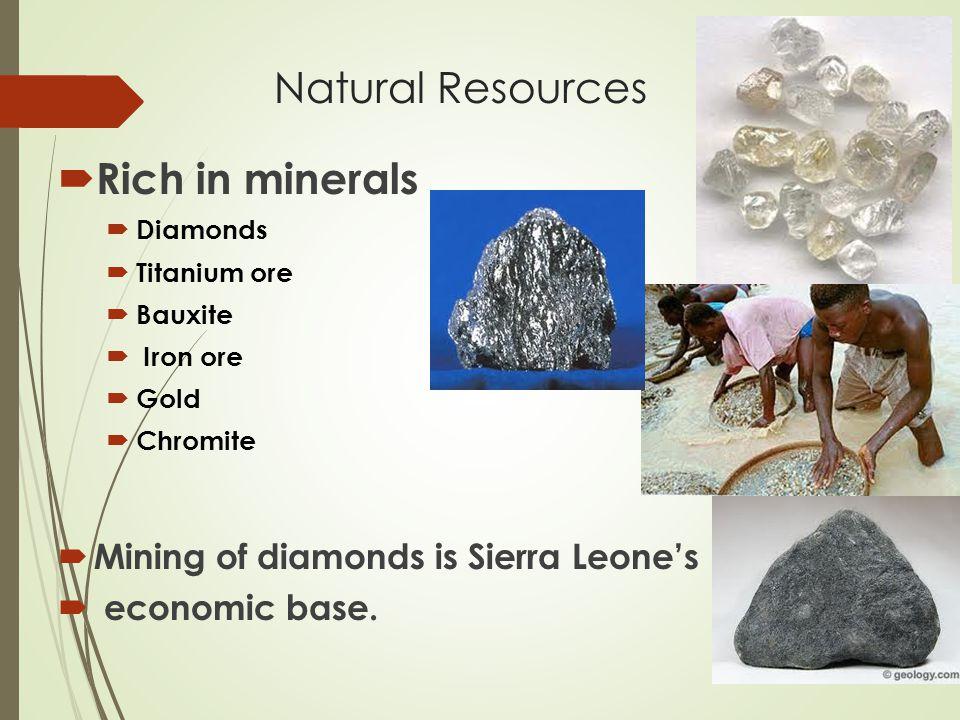 Natural Resources  Rich in minerals  Diamonds  Titanium ore  Bauxite  Iron ore  Gold  Chromite  Mining of diamonds is Sierra Leone's  economi