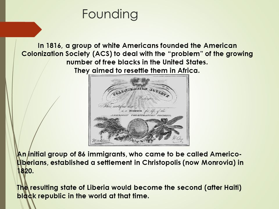 Founding In 1816, a group of white Americans founded the American Colonization Society (ACS) to deal with the problem of the growing number of free blacks in the United States.