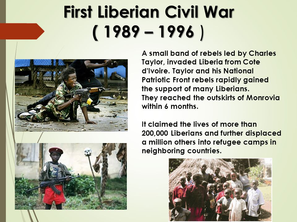 First Liberian Civil War ( 1989 – 1996 ) A small band of rebels led by Charles Taylor, invaded Liberia from Cote d'Ivoire. Taylor and his National Pat