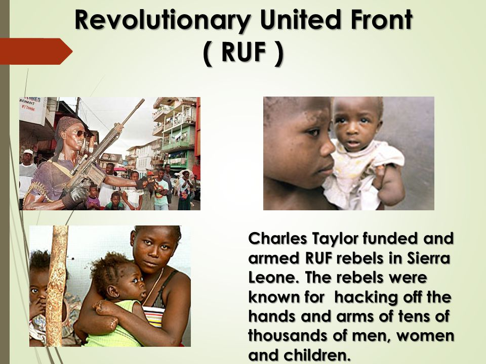 Revolutionary United Front ( RUF ) Charles Taylor funded and armed RUF rebels in Sierra Leone.
