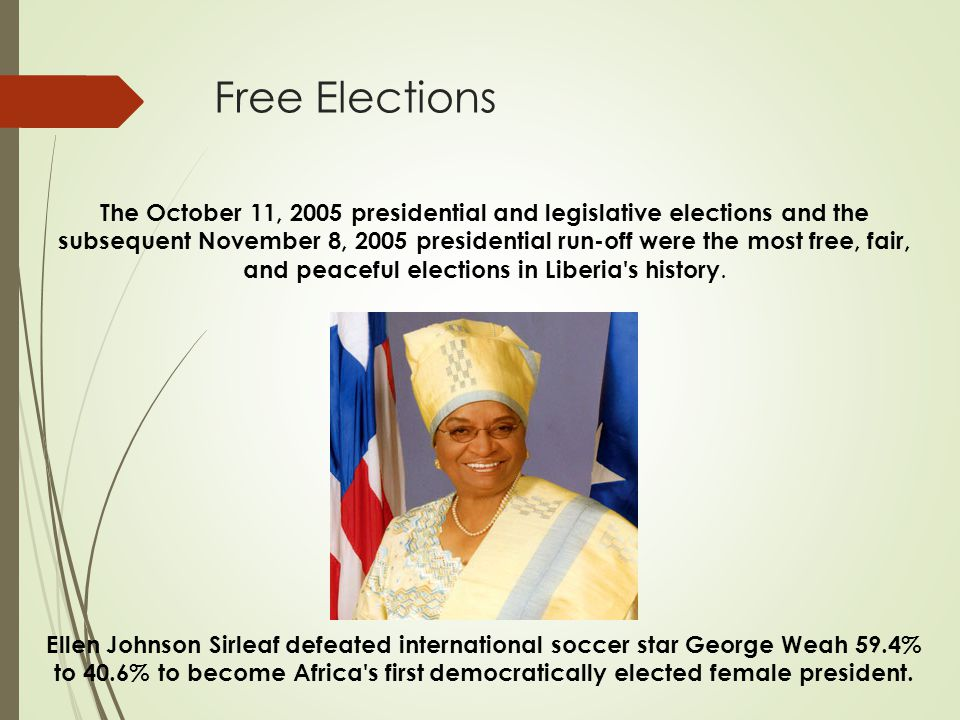 Free Elections The October 11, 2005 presidential and legislative elections and the subsequent November 8, 2005 presidential run-off were the most free, fair, and peaceful elections in Liberia s history.