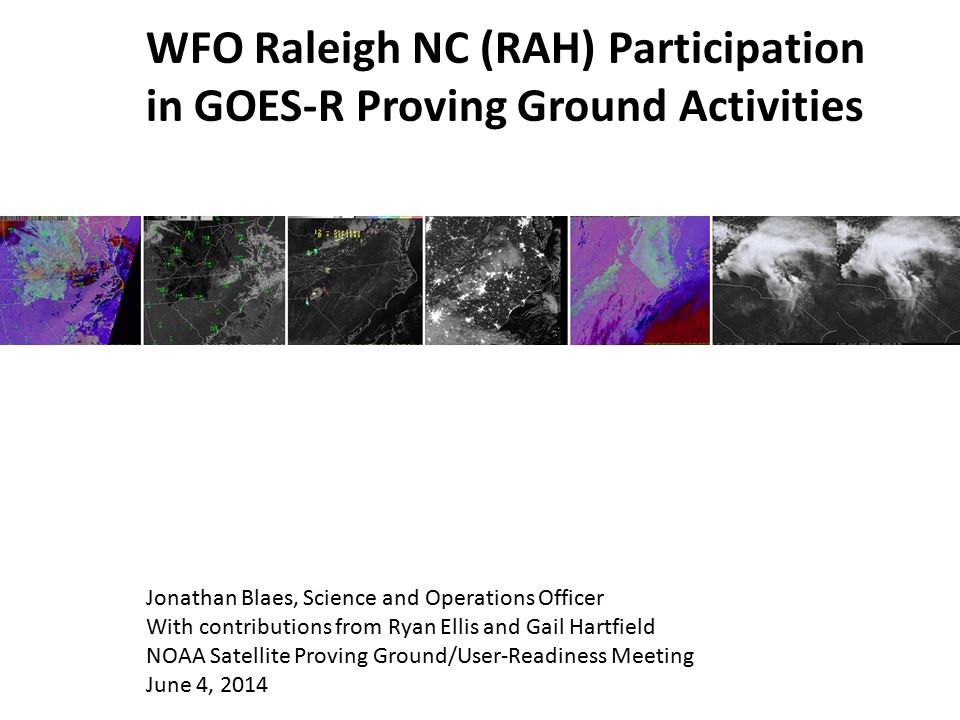 WFO Raleigh NC (RAH) Participation in GOES-R Proving Ground Activities Jonathan Blaes, Science and Operations Officer With contributions from Ryan Ell