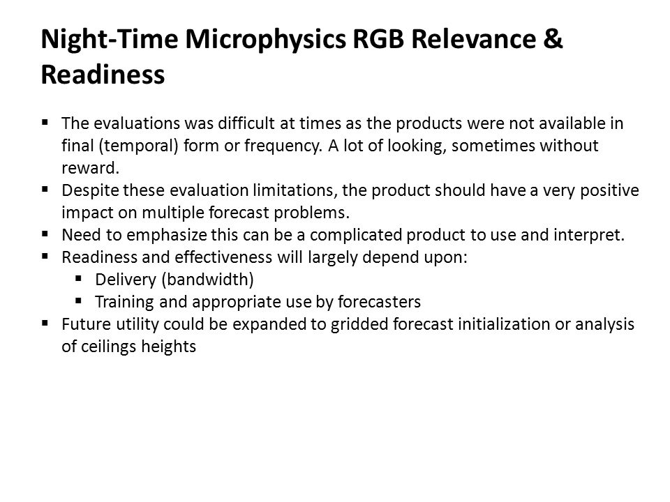 Night-Time Microphysics RGB Relevance & Readiness  The evaluations was difficult at times as the products were not available in final (temporal) form or frequency.