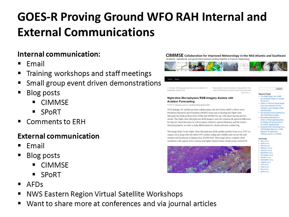 GOES-R Proving Ground WFO RAH Internal and External Communications Internal communication:  Email  Training workshops and staff meetings  Small group event driven demonstrations  Blog posts  CIMMSE  SPoRT  Comments to ERH External communication  Email  Blog posts  CIMMSE  SPoRT  AFDs  NWS Eastern Region Virtual Satellite Workshops  Want to share more at conferences and via journal articles