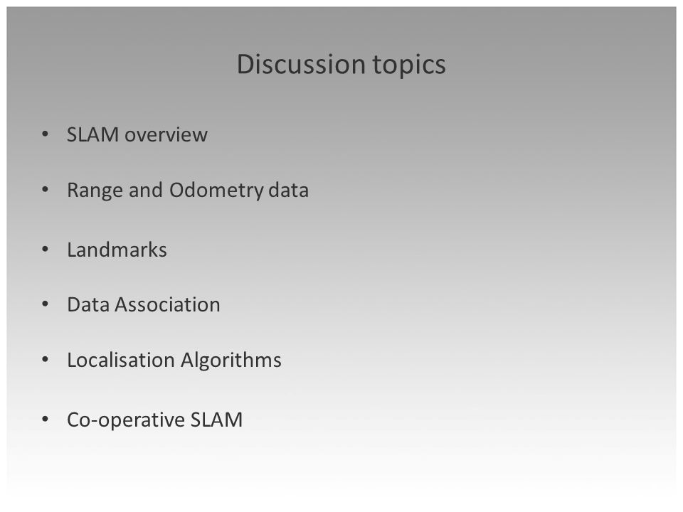 Discussion topics SLAM overview Range and Odometry data Landmarks Data Association Localisation Algorithms Co-operative SLAM