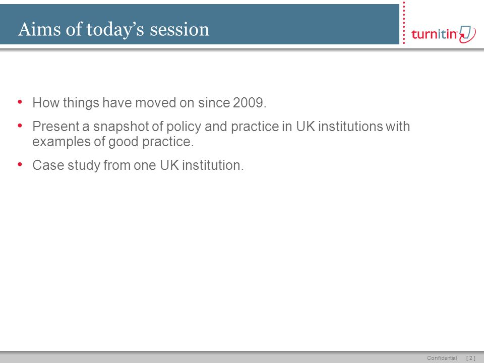 [ 2 ]Confidential Aims of today's session How things have moved on since 2009. Present a snapshot of policy and practice in UK institutions with examp