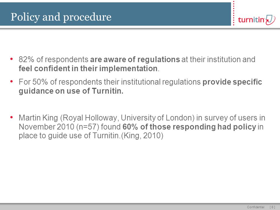 [ 6 ]Confidential Policy and procedure 82% of respondents are aware of regulations at their institution and feel confident in their implementation. Fo