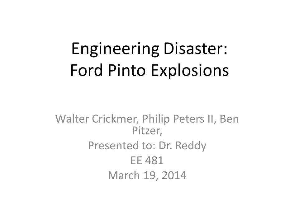 Engineering Disaster: Ford Pinto Explosions Walter Crickmer, Philip Peters II, Ben Pitzer, Presented to: Dr.