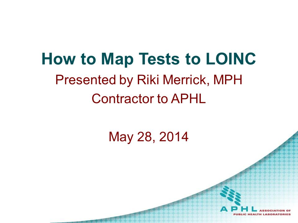 How to Map Tests to LOINC Presented by Riki Merrick, MPH Contractor to APHL May 28, 2014