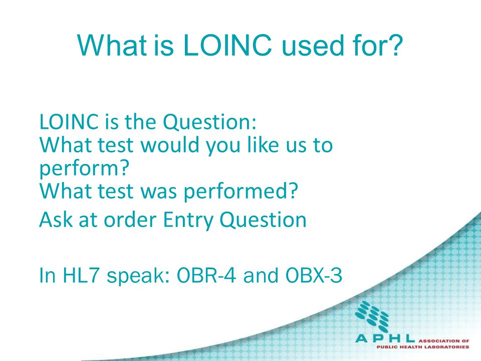 What is LOINC used for? Logical Observation Identifier Names LOINC is the Question: What test would you like us to perform? What test was performed? A