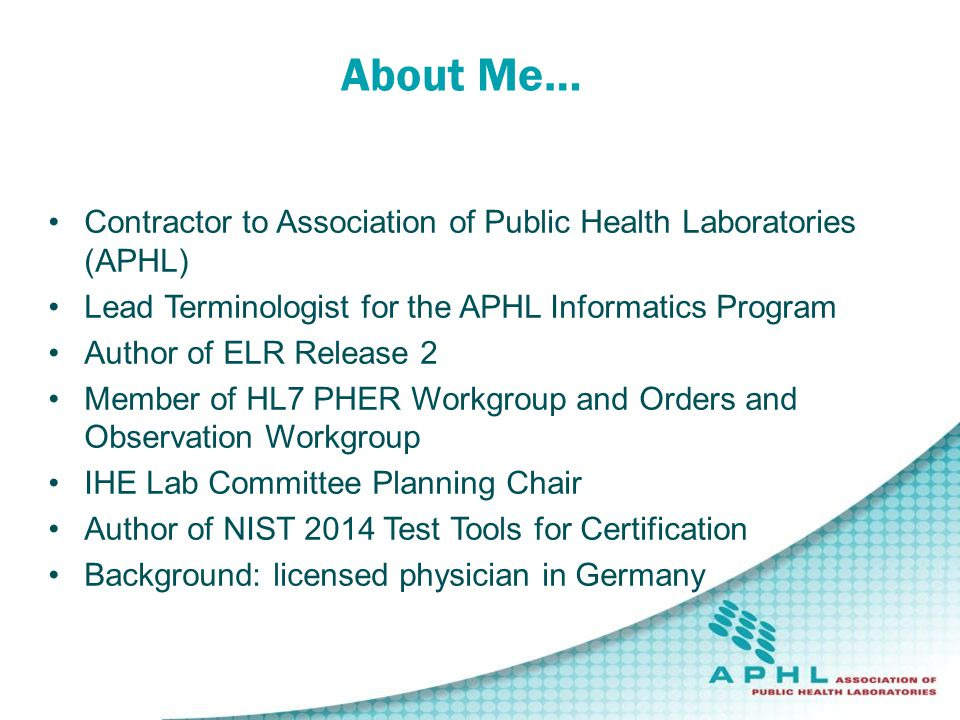 Contractor to Association of Public Health Laboratories (APHL) Lead Terminologist for the APHL Informatics Program Author of ELR Release 2 Member of HL7 PHER Workgroup and Orders and Observation Workgroup IHE Lab Committee Planning Chair Author of NIST 2014 Test Tools for Certification Background: licensed physician in Germany About Me…