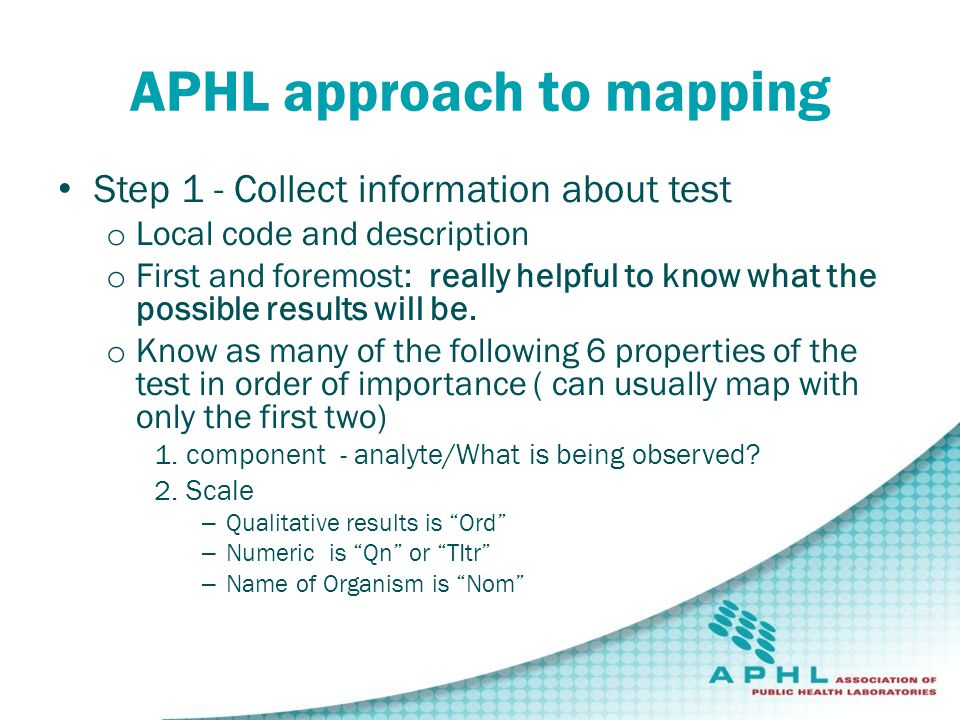 APHL approach to mapping Step 1 - Collect information about test o Local code and description o First and foremost: really helpful to know what the possible results will be.