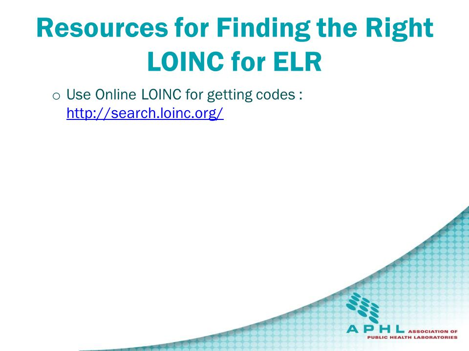 Resources for Finding the Right LOINC for ELR o Use Online LOINC for getting codes : http://search.loinc.org/ http://search.loinc.org/