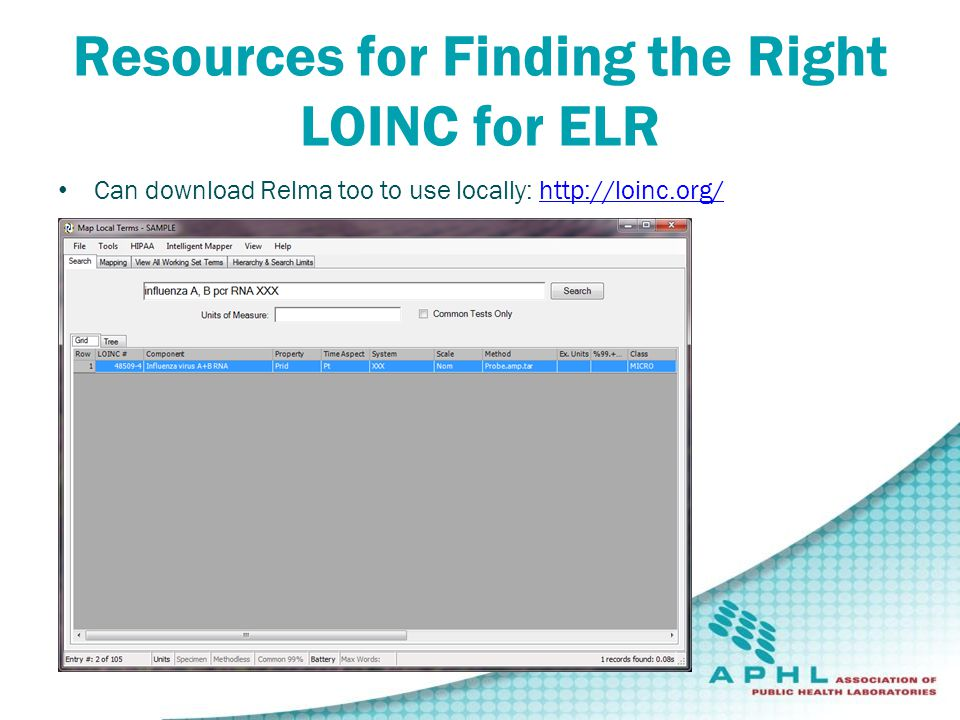 Resources for Finding the Right LOINC for ELR Can download Relma too to use locally: http://loinc.org/http://loinc.org/