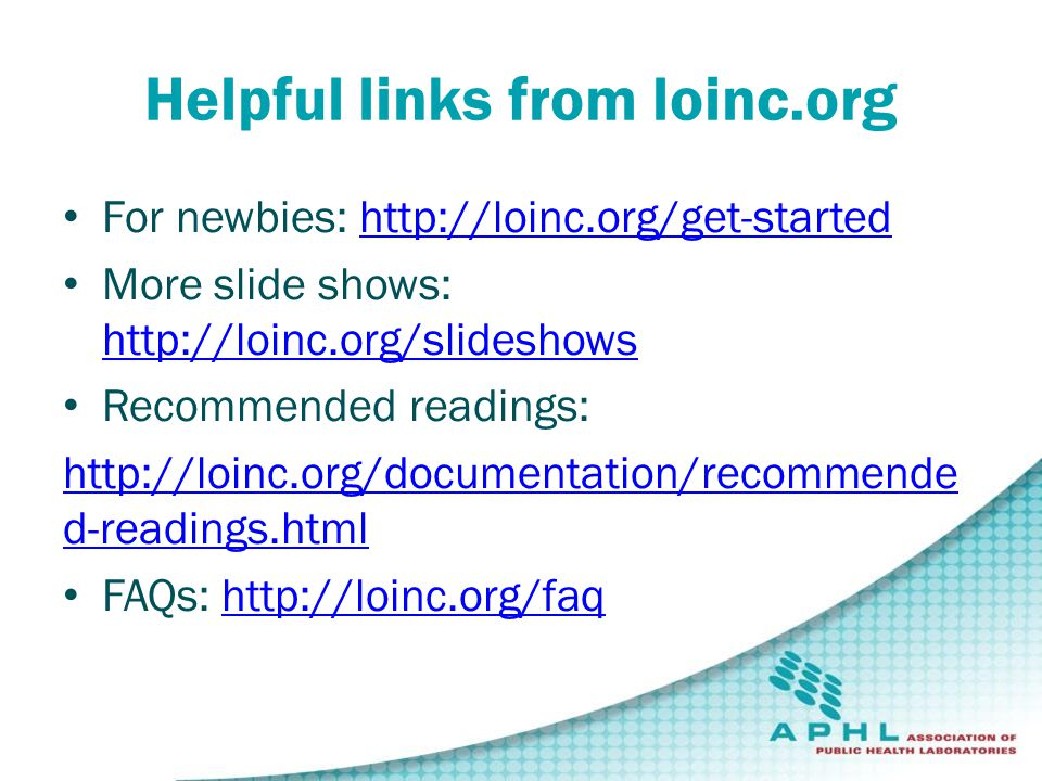 Helpful links from loinc.org For newbies: http://loinc.org/get-startedhttp://loinc.org/get-started More slide shows: http://loinc.org/slideshows http://loinc.org/slideshows Recommended readings: http://loinc.org/documentation/recommende d-readings.html FAQs: http://loinc.org/faqhttp://loinc.org/faq