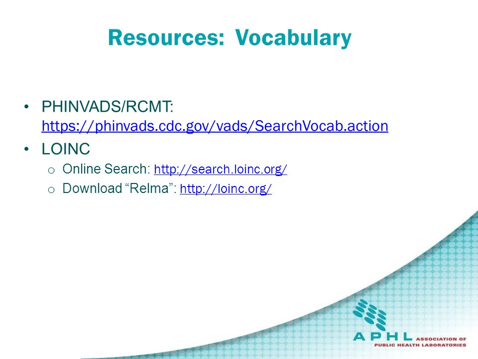 Resources: Vocabulary PHINVADS/RCMT: https://phinvads.cdc.gov/vads/SearchVocab.action https://phinvads.cdc.gov/vads/SearchVocab.action LOINC o Online Search: http://search.loinc.org/ http://search.loinc.org/ o Download Relma : http://loinc.org/ http://loinc.org/