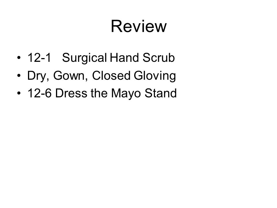 Review 12-1 Surgical Hand Scrub Dry, Gown, Closed Gloving 12-6 Dress the Mayo Stand