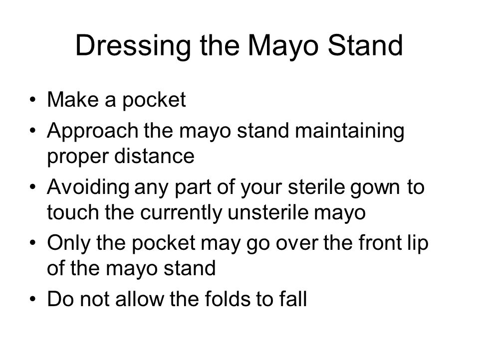 Dressing the Mayo Stand Make a pocket Approach the mayo stand maintaining proper distance Avoiding any part of your sterile gown to touch the currently unsterile mayo Only the pocket may go over the front lip of the mayo stand Do not allow the folds to fall