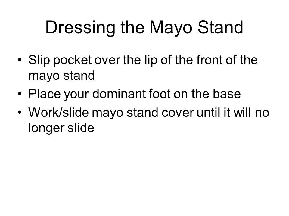 Dressing the Mayo Stand Slip pocket over the lip of the front of the mayo stand Place your dominant foot on the base Work/slide mayo stand cover until it will no longer slide