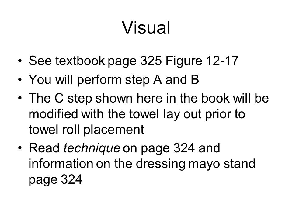 Visual See textbook page 325 Figure 12-17 You will perform step A and B The C step shown here in the book will be modified with the towel lay out prior to towel roll placement Read technique on page 324 and information on the dressing mayo stand page 324