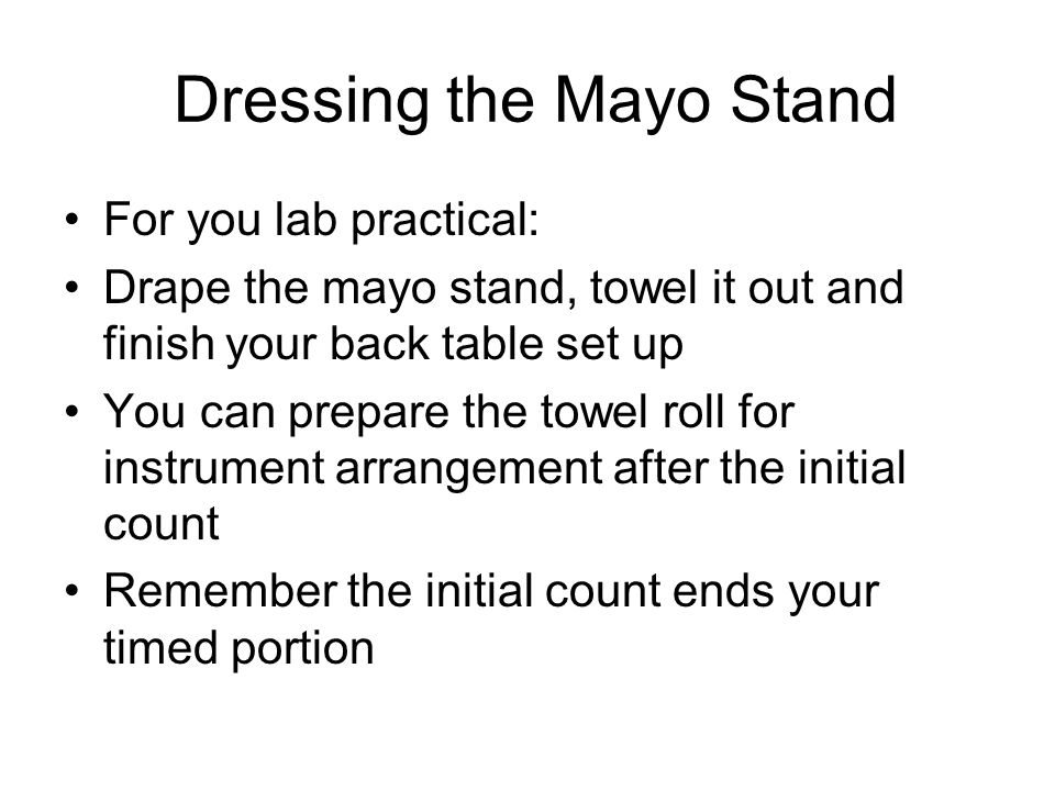 Dressing the Mayo Stand For you lab practical: Drape the mayo stand, towel it out and finish your back table set up You can prepare the towel roll for instrument arrangement after the initial count Remember the initial count ends your timed portion
