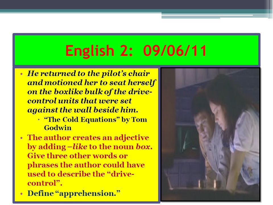 English 2: 09/06/11 He returned to the pilot's chair and motioned her to seat herself on the boxlike bulk of the drive- control units that were set ag