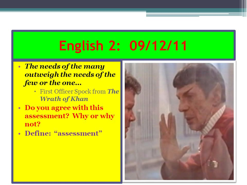 English 2: 09/12/11 The needs of the many outweigh the needs of the few or the one…  First Officer Spock from The Wrath of Khan Do you agree with thi
